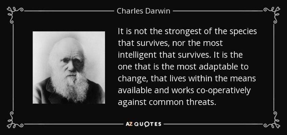 Quote Charles Darwin: It is not the strongest of the species that survives, nor the most intelligent that survives. It is the one that is most adaptable to change, that lives within the means available and works co-operatively against common threats.